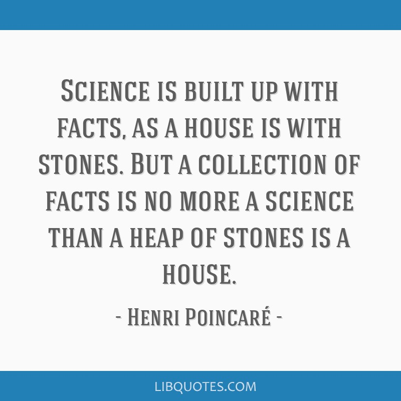 Science is built up with facts, as a house is with stones. But a collection of facts is no more a science than a heap of stones is a house.