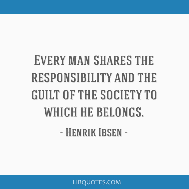 Every man shares the responsibility and the guilt of the society to which he belongs.