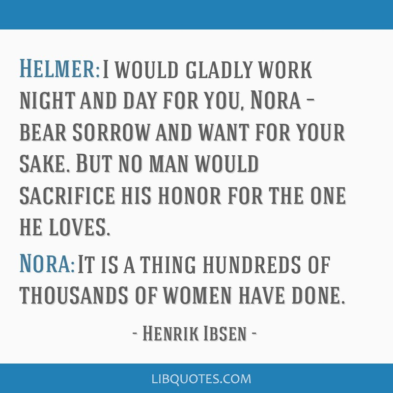 Helmer: I would gladly work night and day for you, Nora – bear sorrow and want for your sake. But no man would sacrifice his honor for the one he...