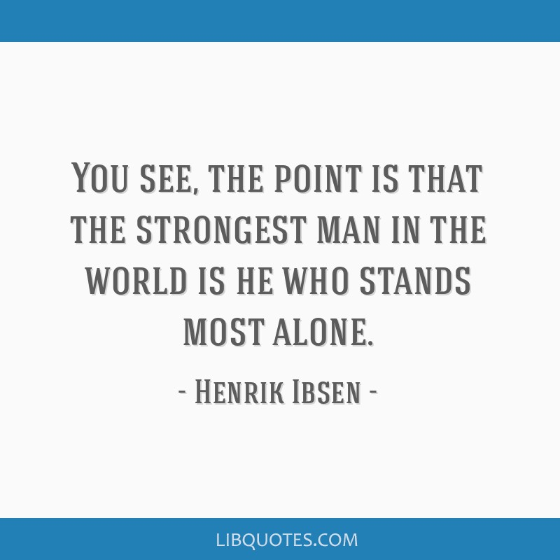 You see, the point is that the strongest man in the world is he who stands most alone.