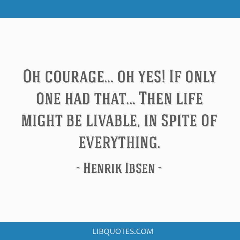 Oh courage... oh yes! If only one had that... Then life might be livable, in spite of everything.