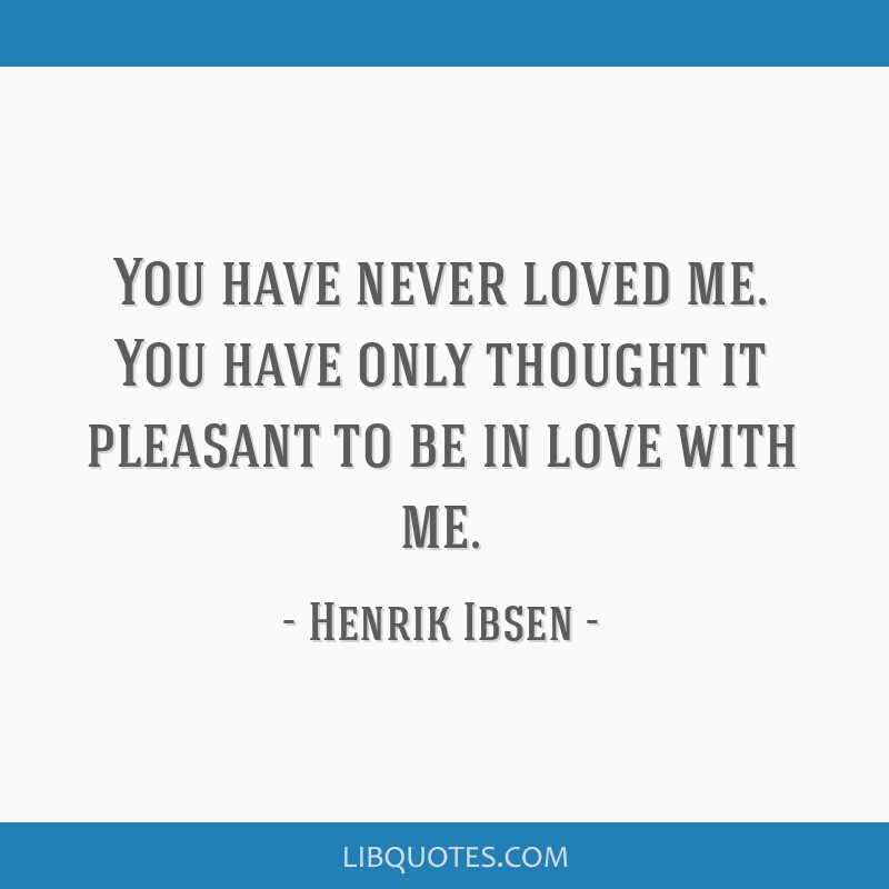 You have never loved me. You have only thought it pleasant to be in love with me.
