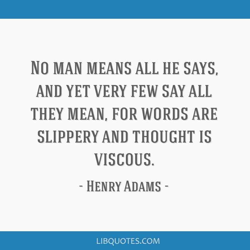 No man means all he says, and yet very few say all they mean, for words are slippery and thought is viscous.