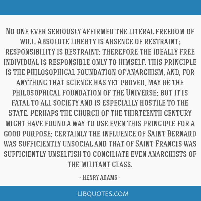 No one ever seriously affirmed the literal freedom of will. Absolute liberty is absence of restraint; responsibility is restraint; therefore the...
