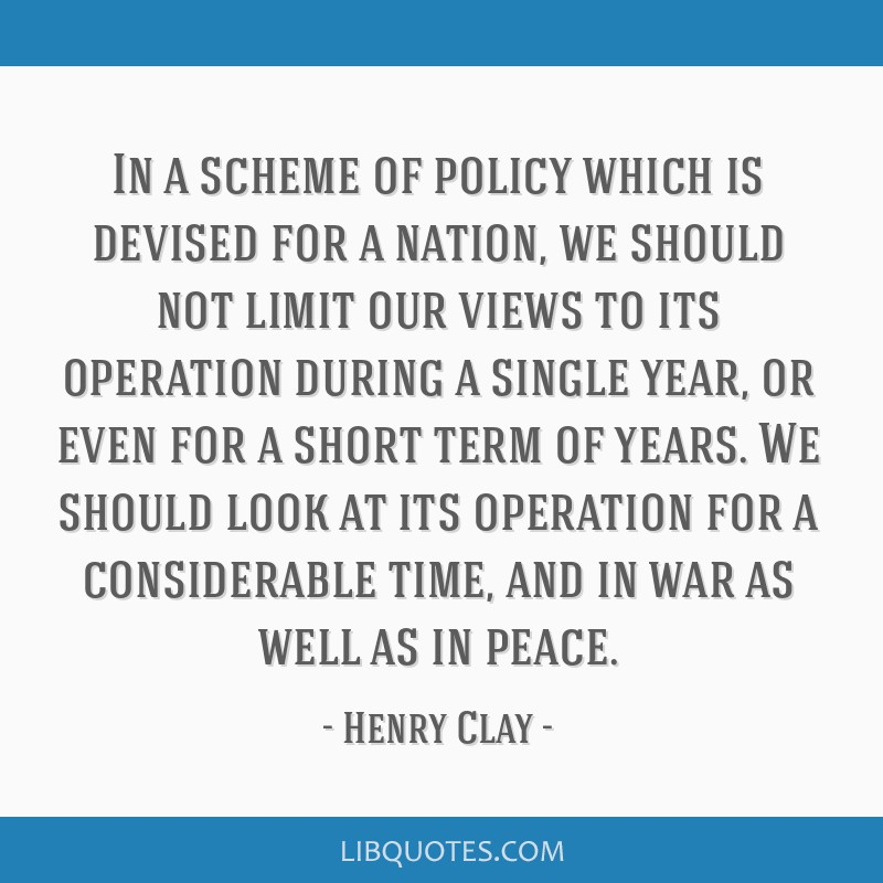 In a scheme of policy which is devised for a nation, we should not limit our views to its operation during a single year, or even for a short term of ...