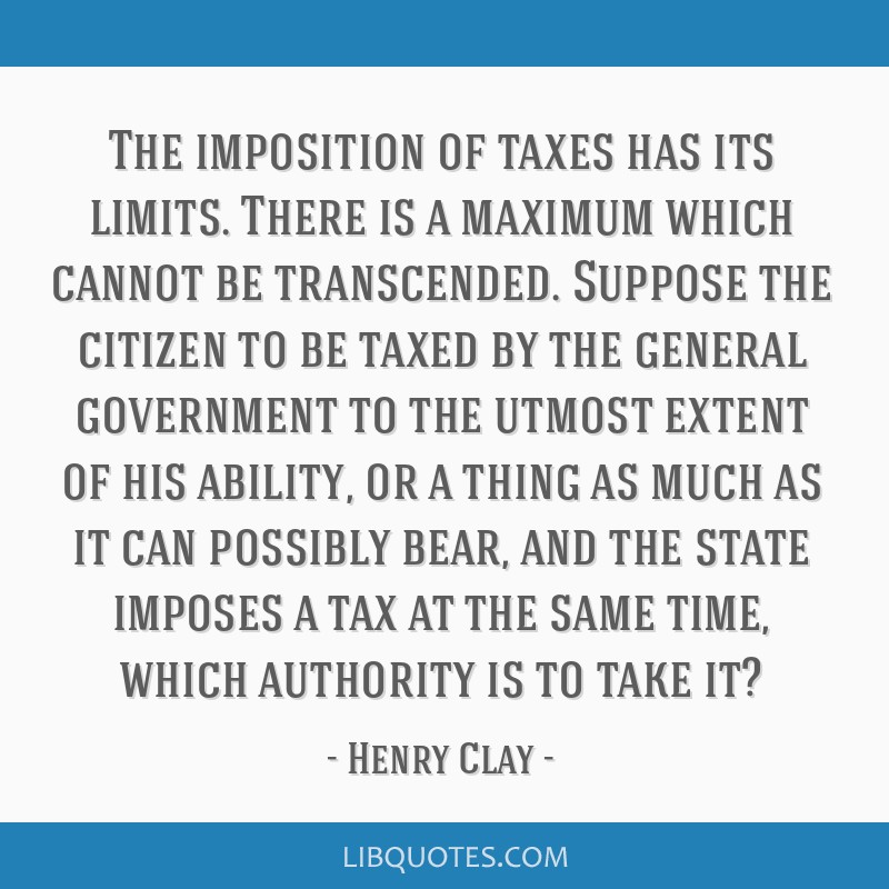 The imposition of taxes has its limits. There is a maximum which cannot be transcended. Suppose the citizen to be taxed by the general government to...