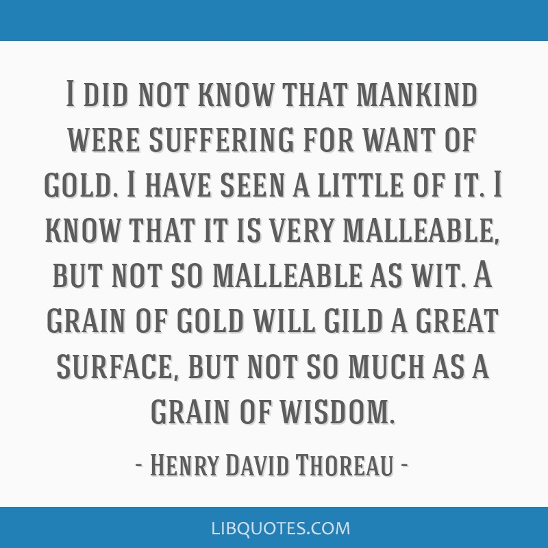 I did not know that mankind were suffering for want of gold. I have seen a little of it. I know that it is very malleable, but not so malleable as...