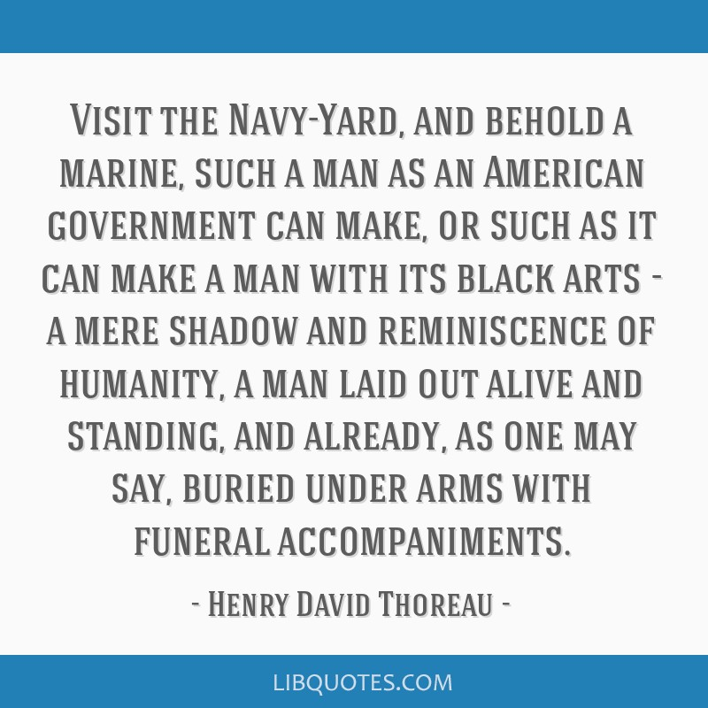 Visit the Navy-Yard, and behold a marine, such a man as an American government can make, or such as it can make a man with its black arts - a mere...