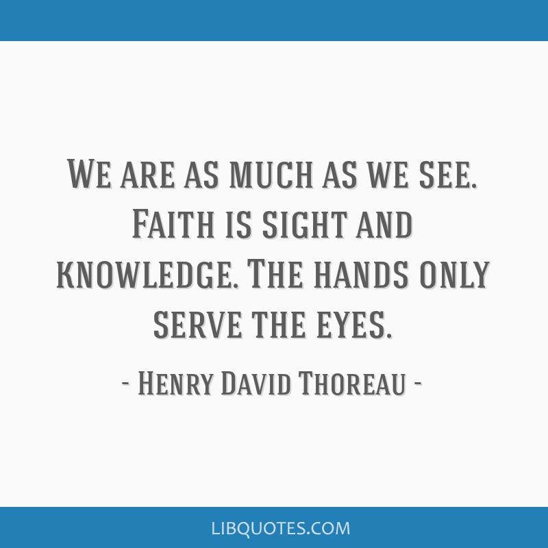 We are as much as we see. Faith is sight and knowledge. The hands only serve the eyes.