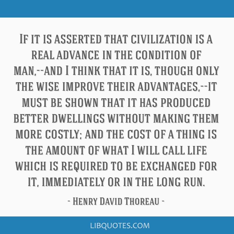 If it is asserted that civilization is a real advance in the condition of man,--and I think that it is, though only the wise improve their...