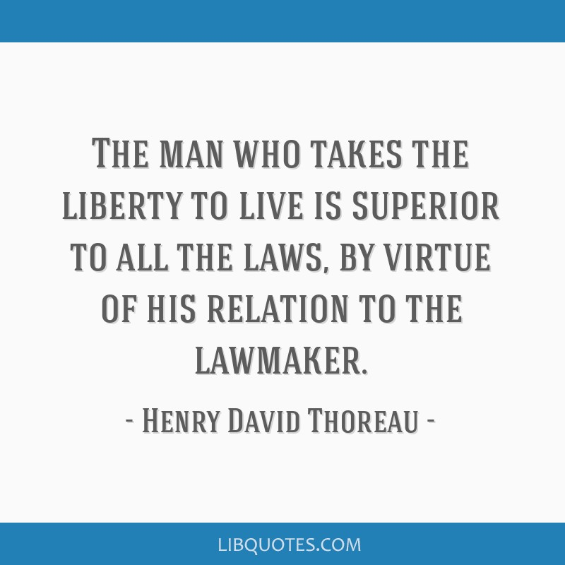 The man who takes the liberty to live is superior to all the laws, by virtue of his relation to the lawmaker.
