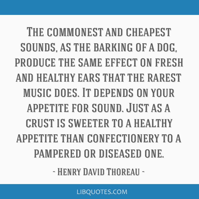 The commonest and cheapest sounds, as the barking of a dog, produce the same effect on fresh and healthy ears that the rarest music does. It depends...