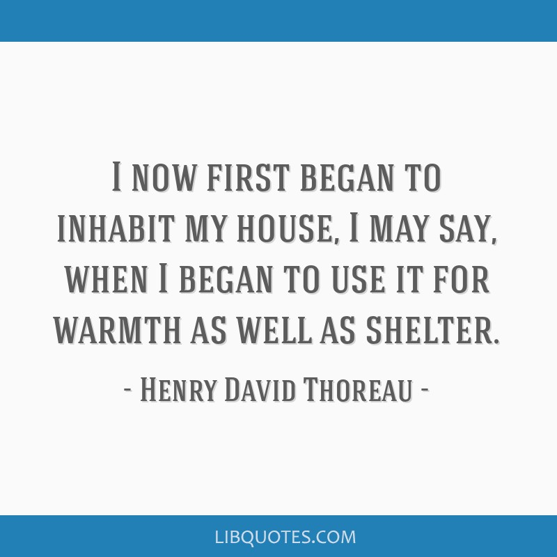 I now first began to inhabit my house, I may say, when I began to use it for warmth as well as shelter.