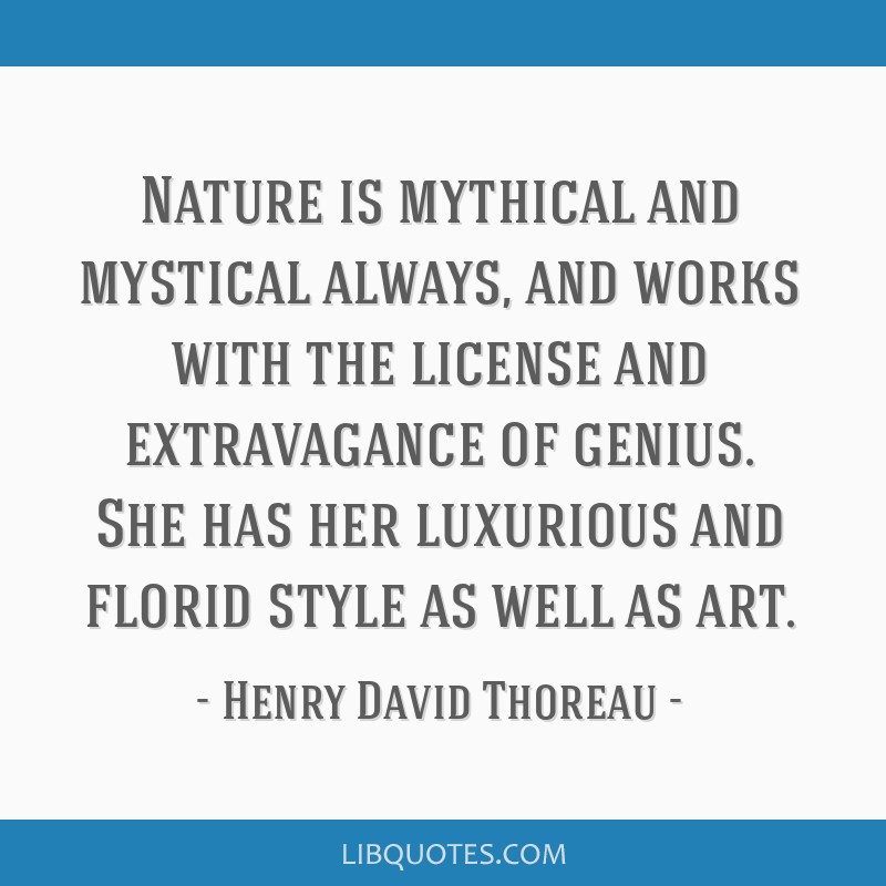 Nature is mythical and mystical always, and works with the license and extravagance of genius. She has her luxurious and florid style as well as art.