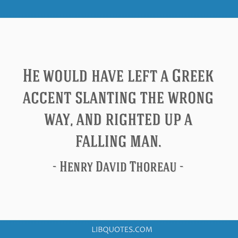 He would have left a Greek accent slanting the wrong way, and righted up a falling man.