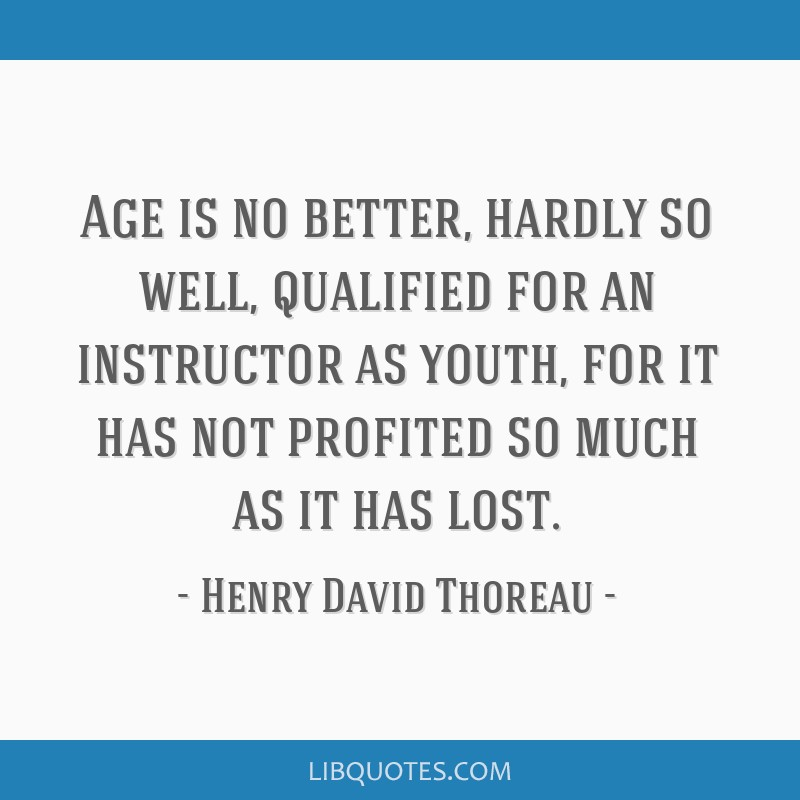 Age is no better, hardly so well, qualified for an instructor as youth, for it has not profited so much as it has lost.