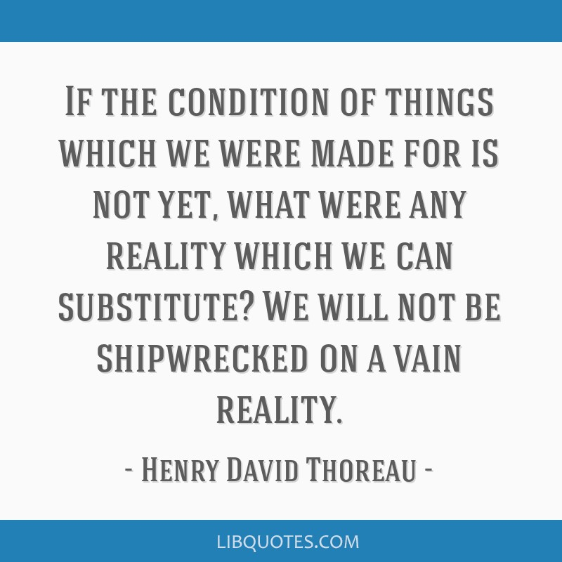 If the condition of things which we were made for is not yet, what were any reality which we can substitute? We will not be shipwrecked on a vain...