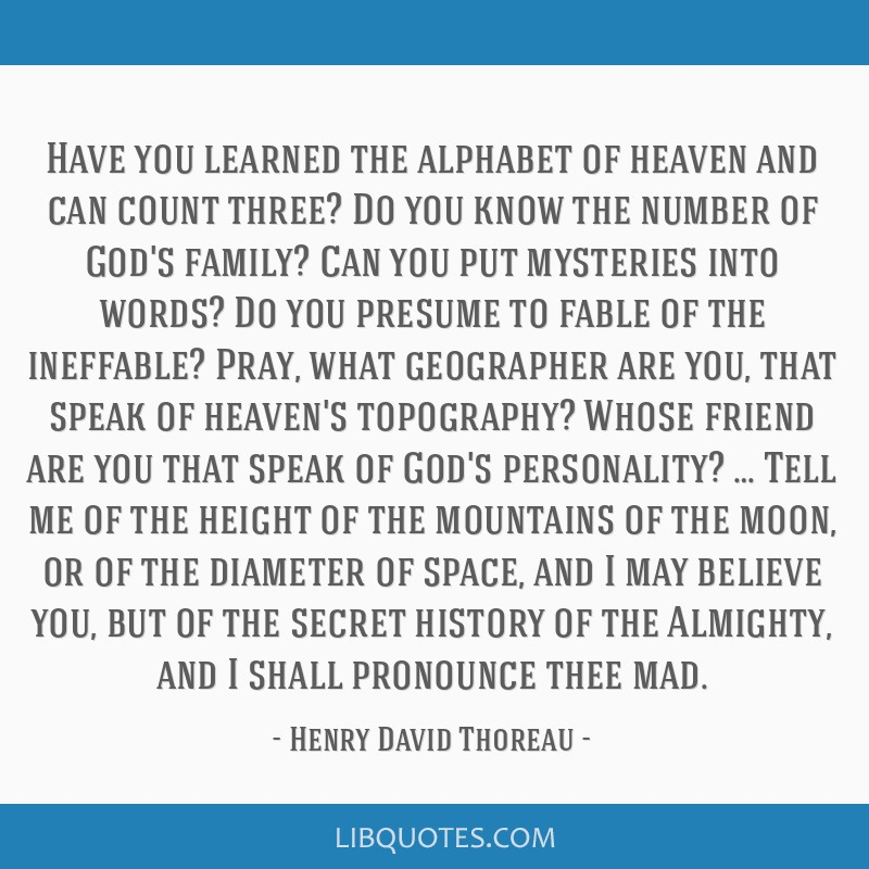 Have you learned the alphabet of heaven and can count three? Do you know the number of God's family? Can you put mysteries into words? Do you presume ...
