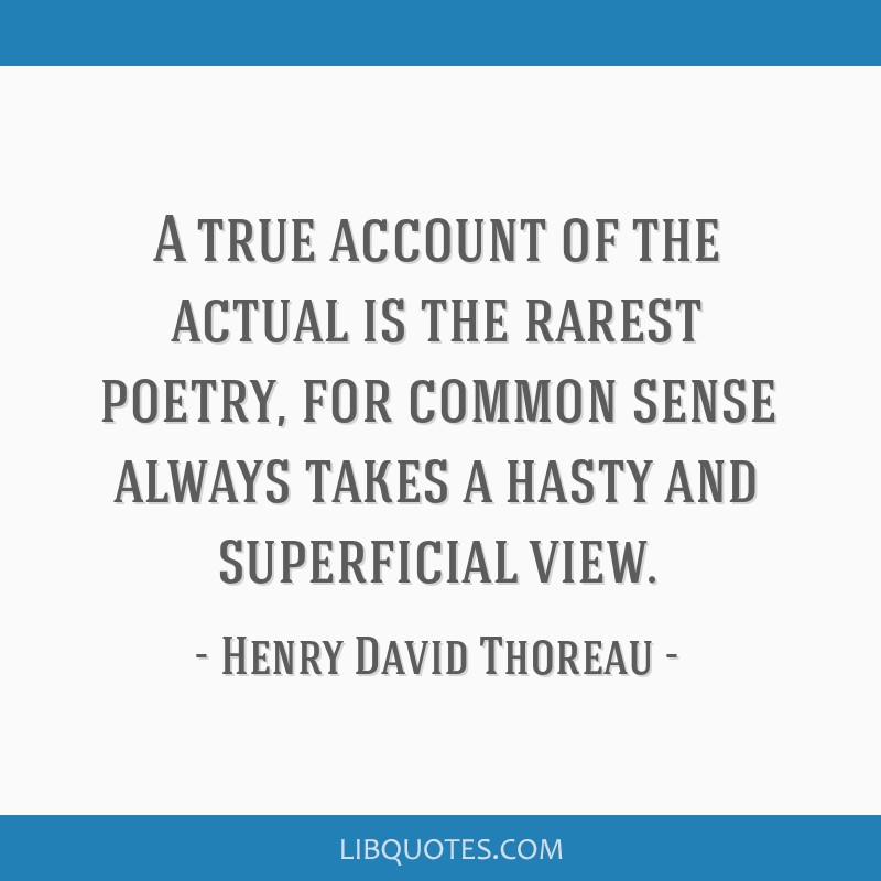 A true account of the actual is the rarest poetry, for common sense always takes a hasty and superficial view.