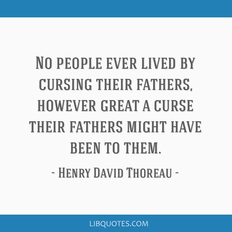 No people ever lived by cursing their fathers, however great a curse their fathers might have been to them.