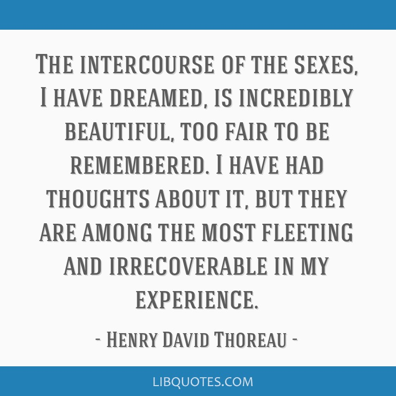 The intercourse of the sexes, I have dreamed, is incredibly beautiful, too fair to be remembered. I have had thoughts about it, but they are among...