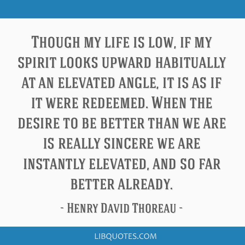 Though my life is low, if my spirit looks upward habitually at an elevated angle, it is as if it were redeemed. When the desire to be better than we...