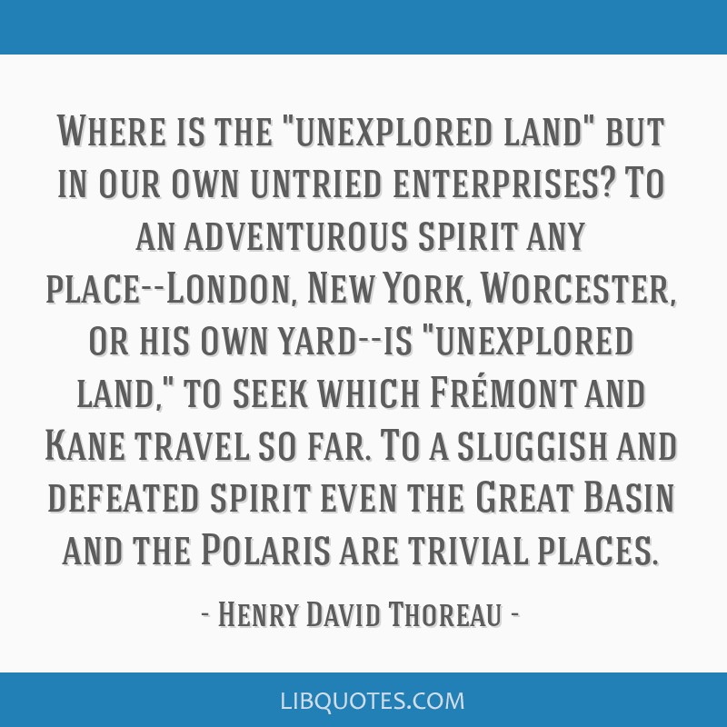 Where is the unexplored land but in our own untried enterprises? To an adventurous spirit any place--London, New York, Worcester, or his own yard--is ...