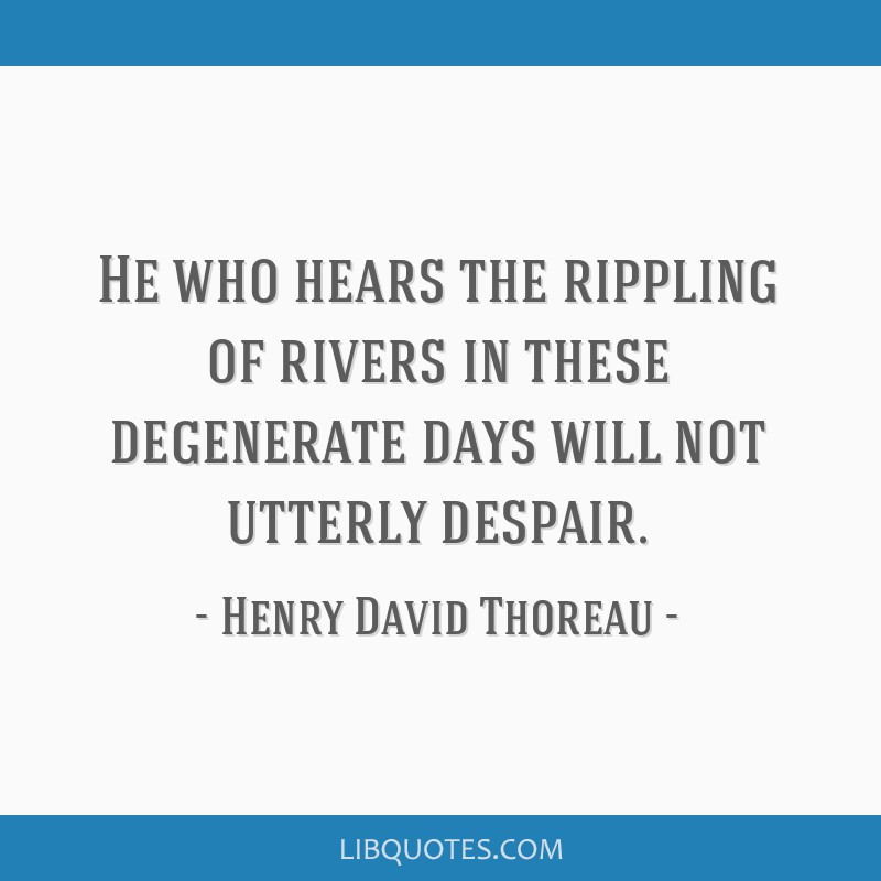 He who hears the rippling of rivers in these degenerate days will not utterly despair.