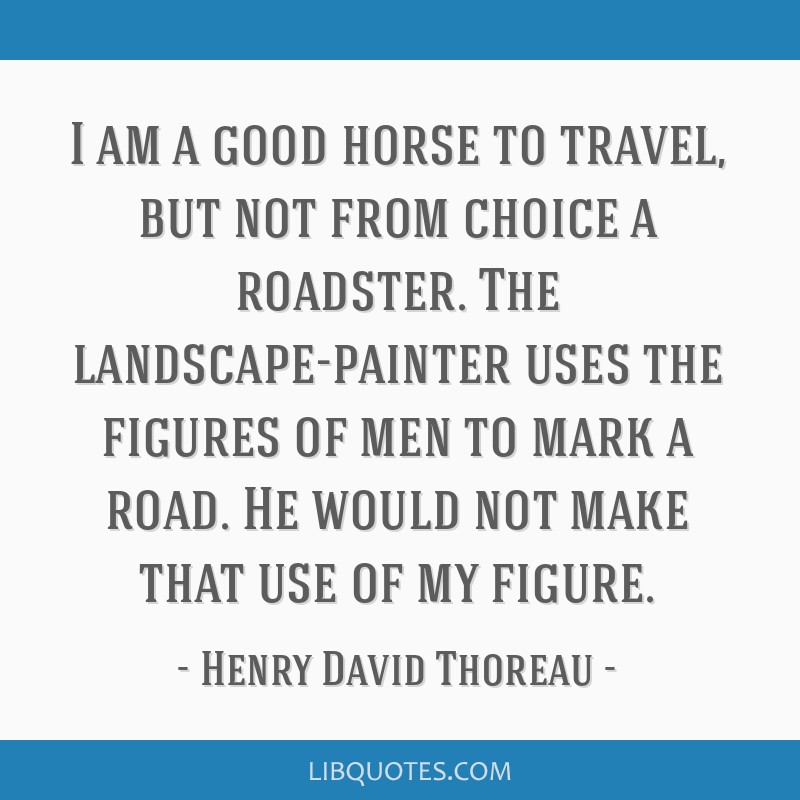 I am a good horse to travel, but not from choice a roadster. The landscape-painter uses the figures of men to mark a road. He would not make that use ...