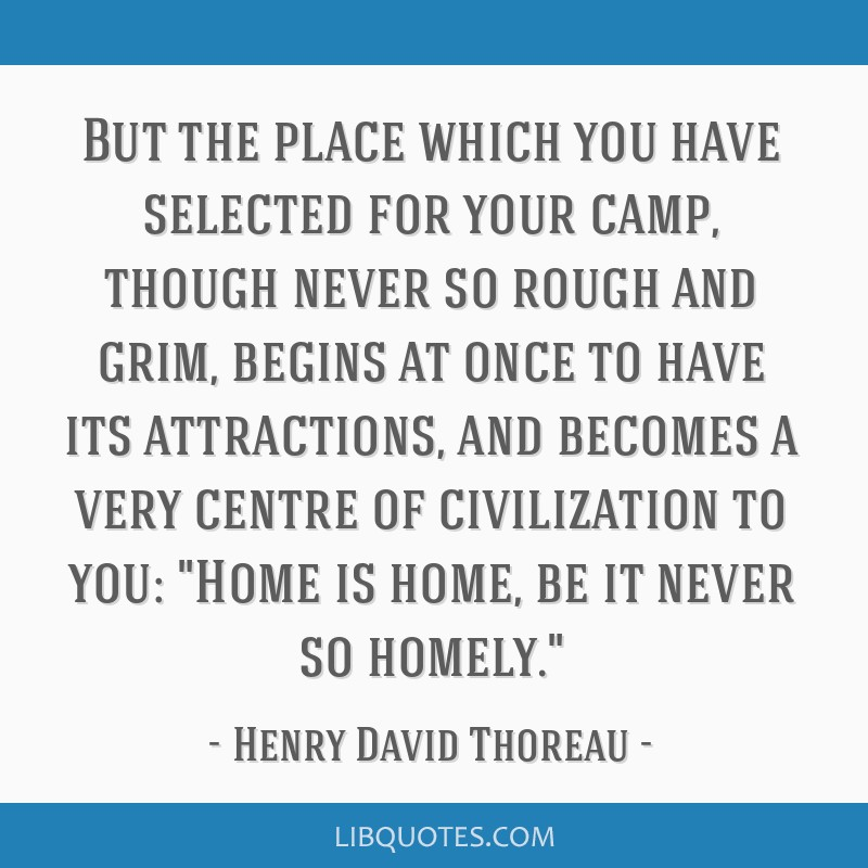 But the place which you have selected for your camp, though never so rough and grim, begins at once to have its attractions, and becomes a very...