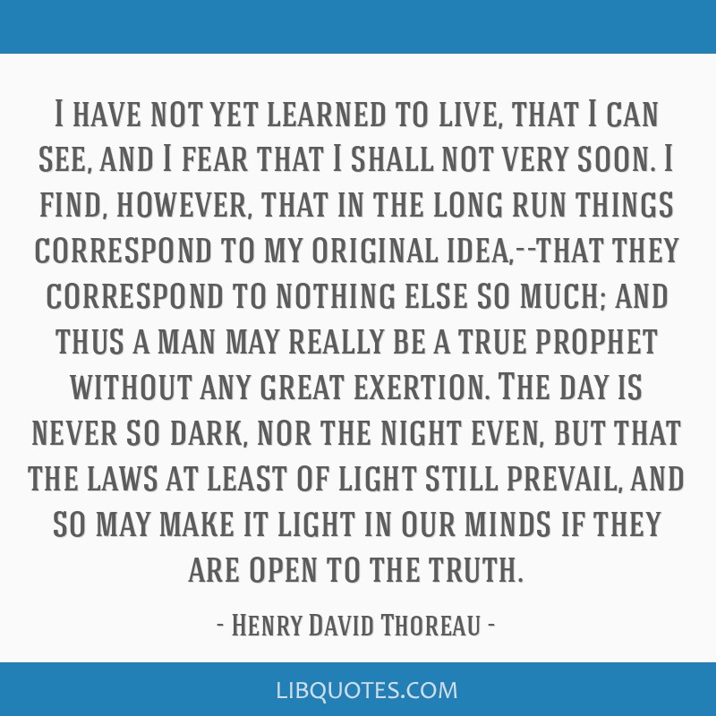 I have not yet learned to live, that I can see, and I fear that I shall not very soon. I find, however, that in the long run things correspond to my...