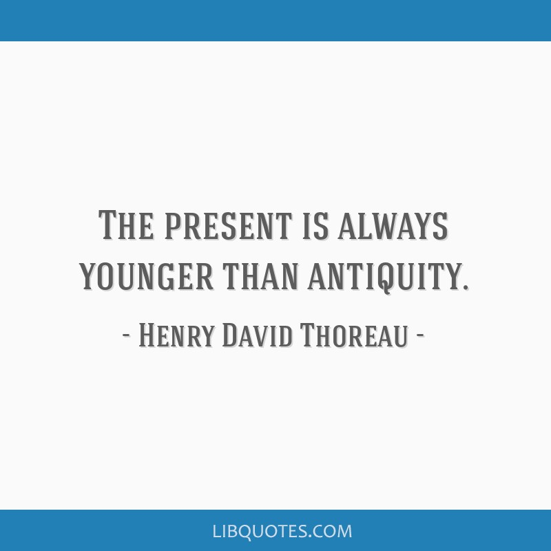 The present is always younger than antiquity.