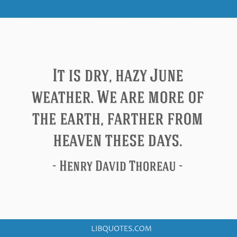 It is dry, hazy June weather. We are more of the earth, farther from heaven these days.