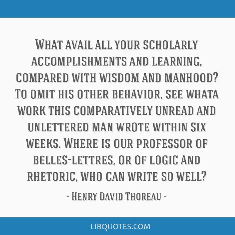 What avail all your scholarly accomplishments and learning, compared with wisdom and manhood? To omit his other behavior, see whata work this...