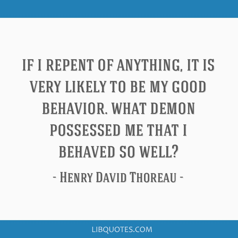 If i repent of anything, it is very likely to be my good behavior. what demon possessed me that i behaved so well?
