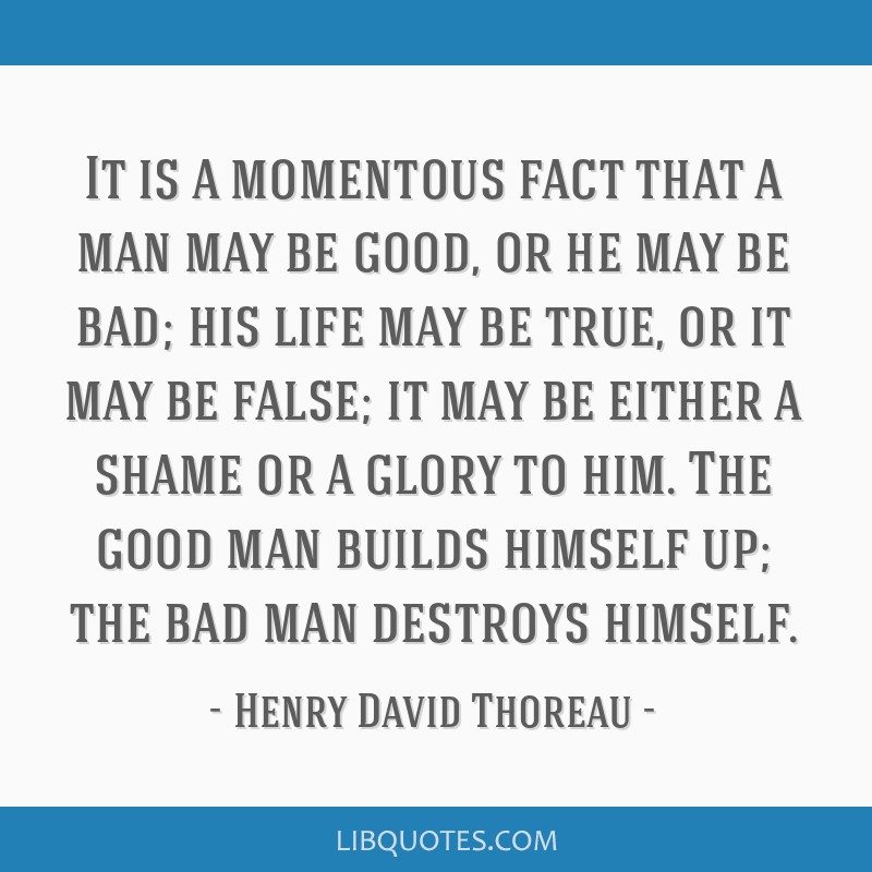 It is a momentous fact that a man may be good, or he may be bad; his life may be true, or it may be false; it may be either a shame or a glory to...