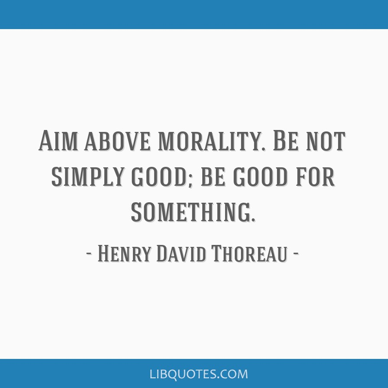 Aim above morality. Be not simply good; be good for something.