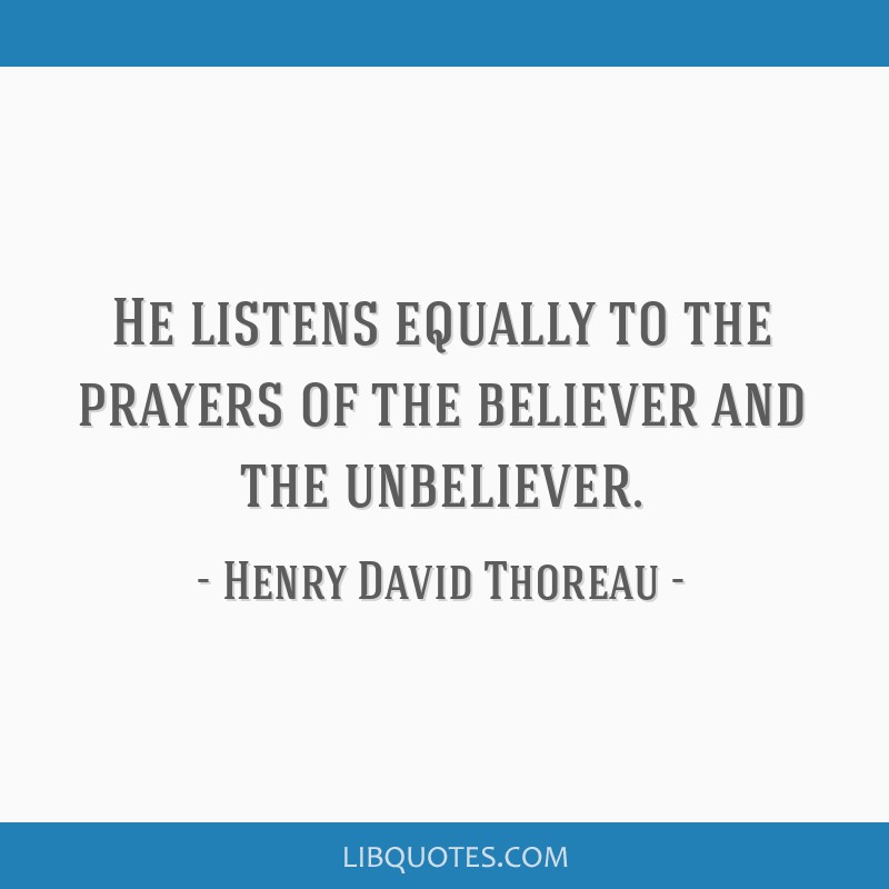 He listens equally to the prayers of the believer and the unbeliever.