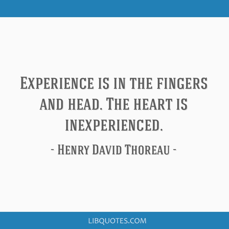 Experience is in the fingers and head. The heart is inexperienced.
