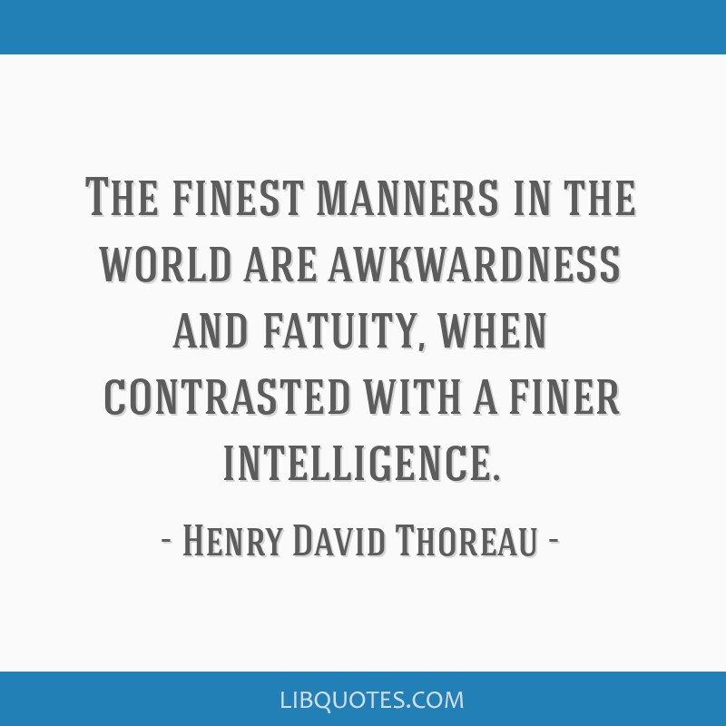 The finest manners in the world are awkwardness and fatuity, when contrasted with a finer intelligence.