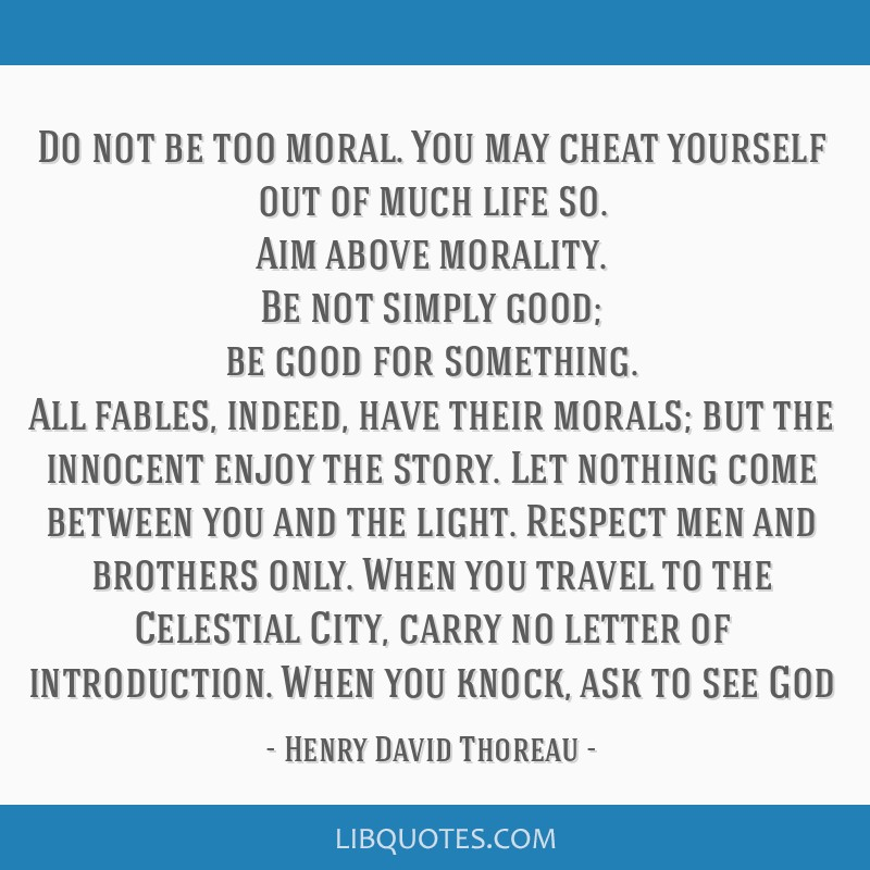 Do not be too moral. You may cheat yourself out of much life so. Aim above morality. Be not simply good; be good for something. All fables, indeed,...