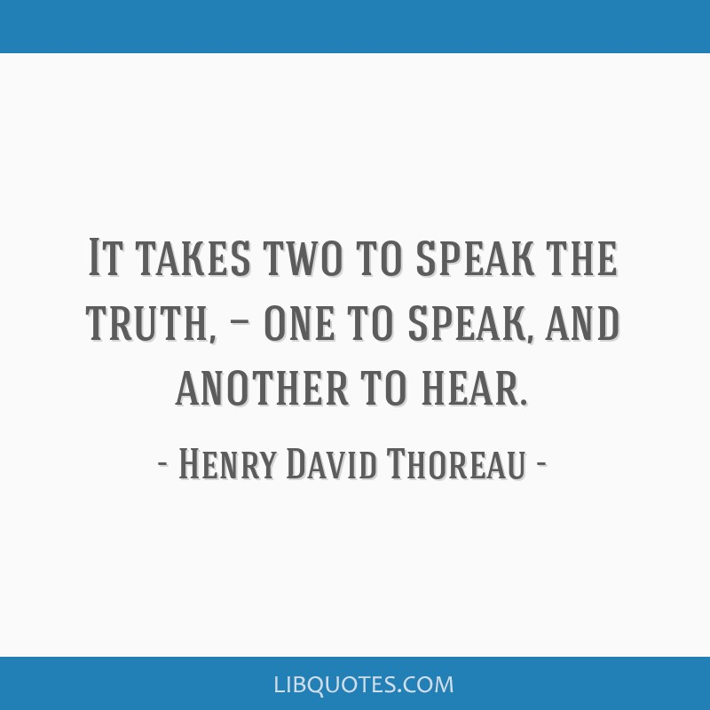 It takes two to speak the truth, — one to speak, and another to hear.