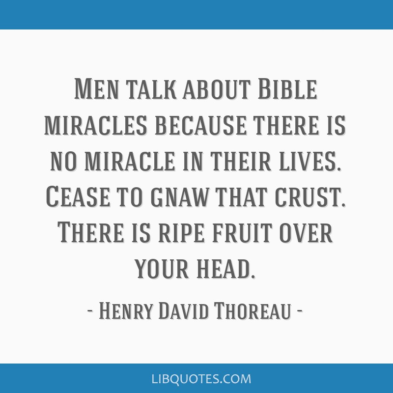 Men talk about Bible miracles because there is no miracle in their lives. Cease to gnaw that crust. There is ripe fruit over your head.