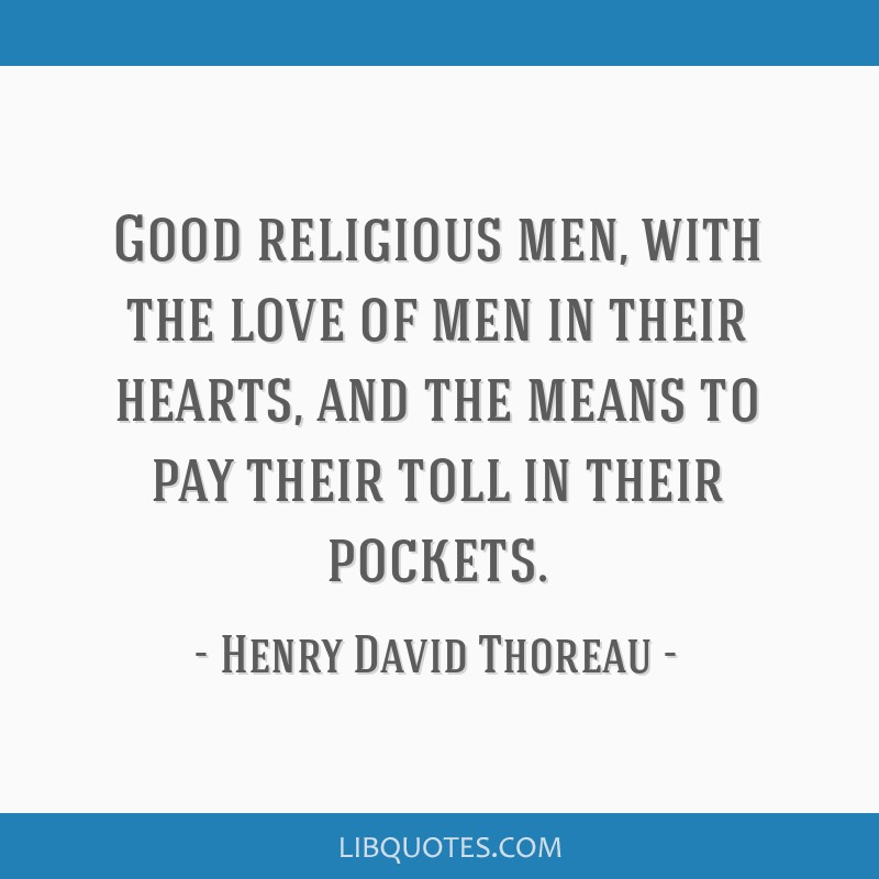 Good religious men, with the love of men in their hearts, and the means to pay their toll in their pockets.