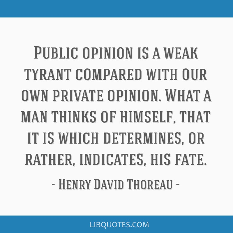 Public opinion is a weak tyrant compared with our own private opinion. What a man thinks of himself, that it is which determines, or rather,...