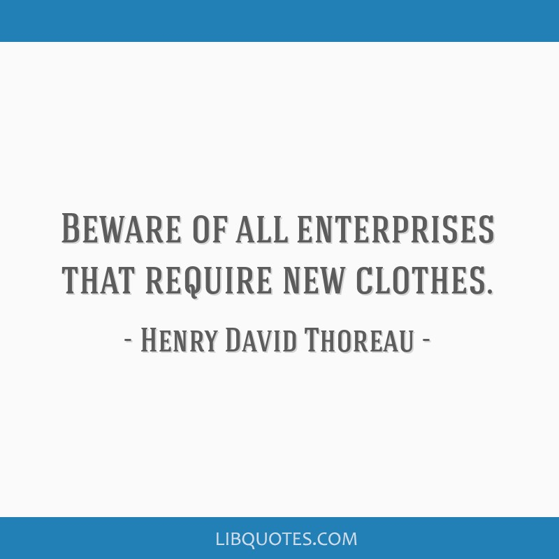 Beware of all enterprises that require new clothes.