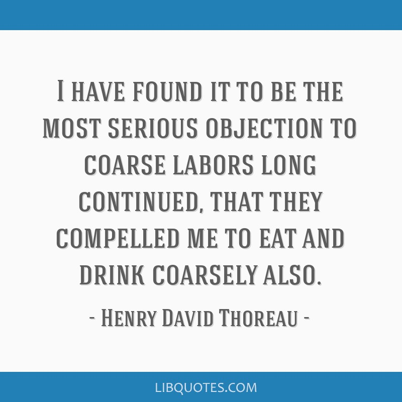 I have found it to be the most serious objection to coarse labors long continued, that they compelled me to eat and drink coarsely also.