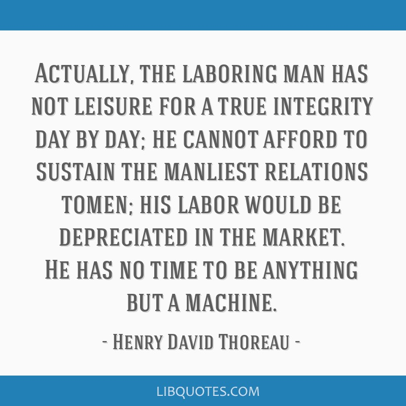 Actually, the laboring man has not leisure for a true integrity day by day; he cannot afford to sustain the manliest relations tomen; his labor would ...