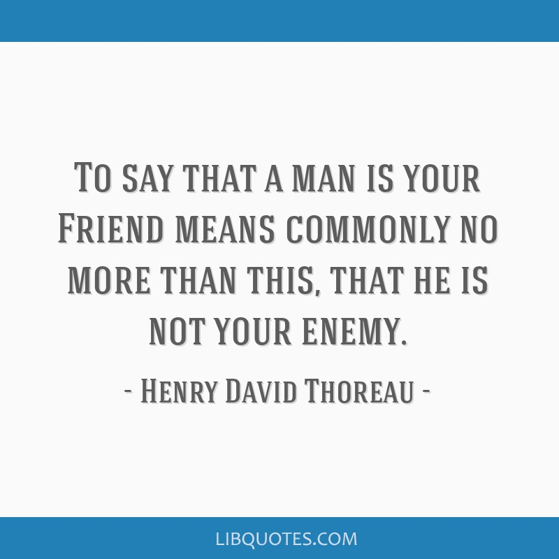 To say that a man is your Friend means commonly no more than this, that he is not your enemy.