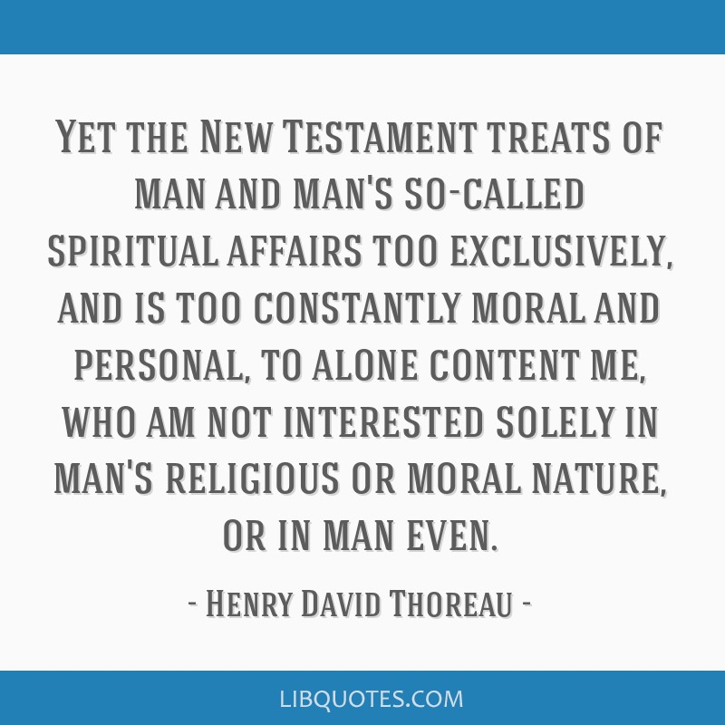 Yet the New Testament treats of man and man's so-called spiritual affairs too exclusively, and is too constantly moral and personal, to alone content ...
